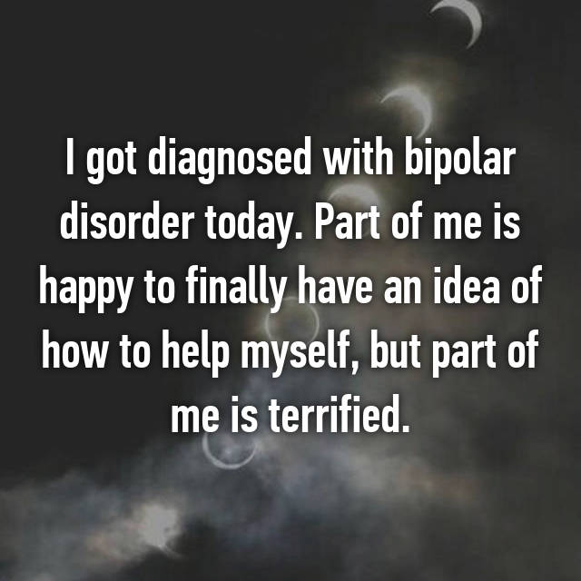 I got diagnosed with bipolar disorder today. Part of me is happy to finally have an idea of how to help myself, but part of me is terrified.