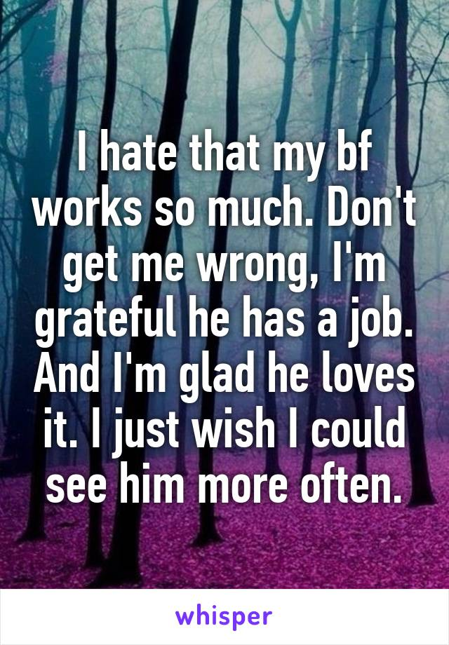 I hate that my bf works so much. Don't get me wrong, I'm grateful he has a job. And I'm glad he loves it. I just wish I could see him more often.