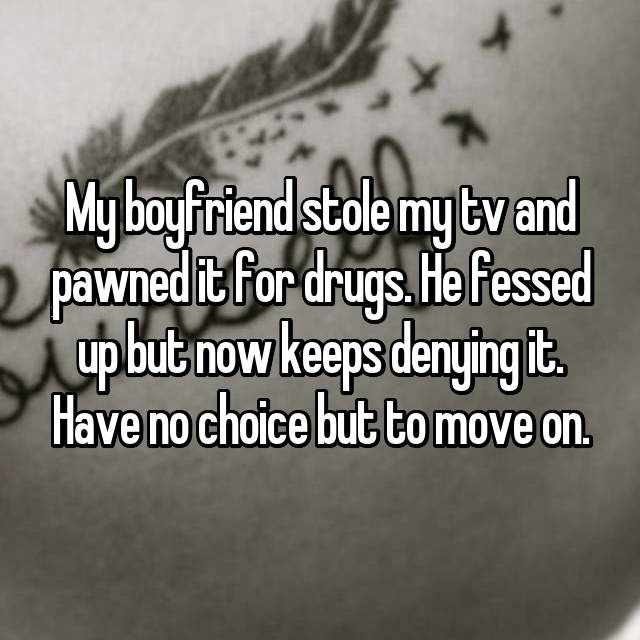 My boyfriend stole my tv and pawned it for drugs. He fessed up but now keeps denying it. Have no choice but to move on.