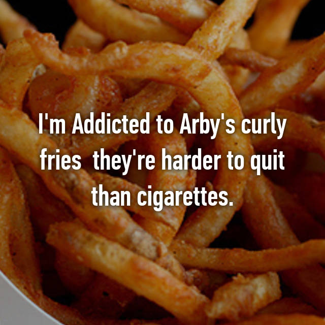 I'm Addicted to Arby's curly fries 🍟 they're harder to quit than cigarettes.
