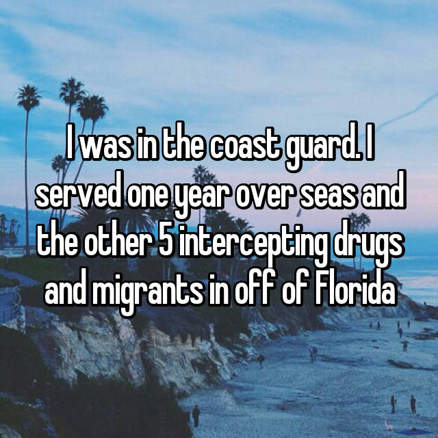 I was in the coast guard. I served one year over seas and the other 5 intercepting drugs and migrants in off of Florida
