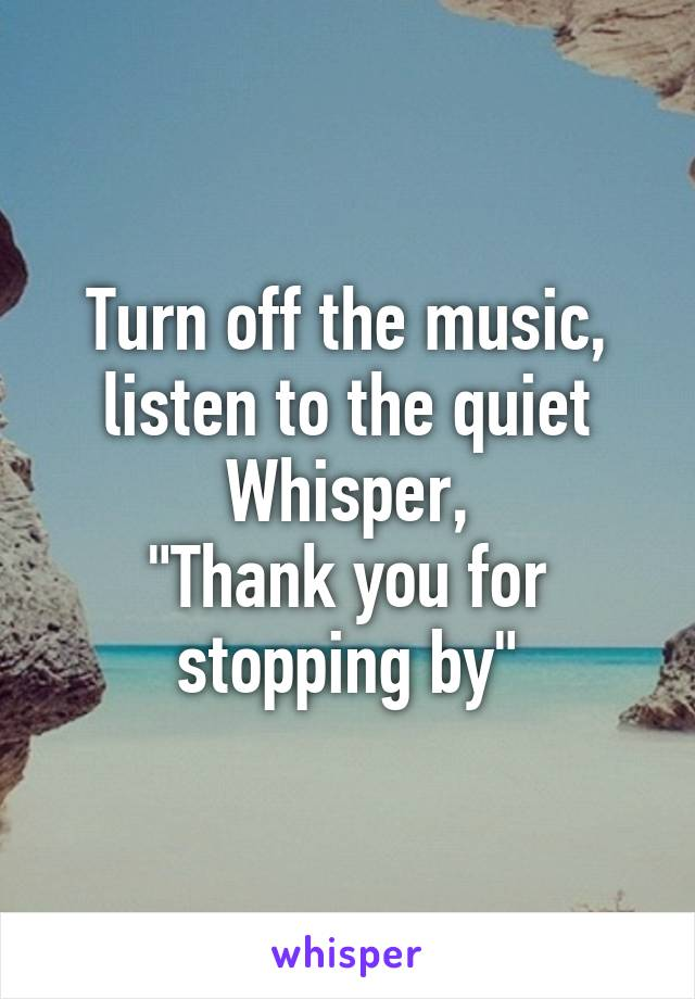 Turn off the music, listen to the quiet Whisper, \