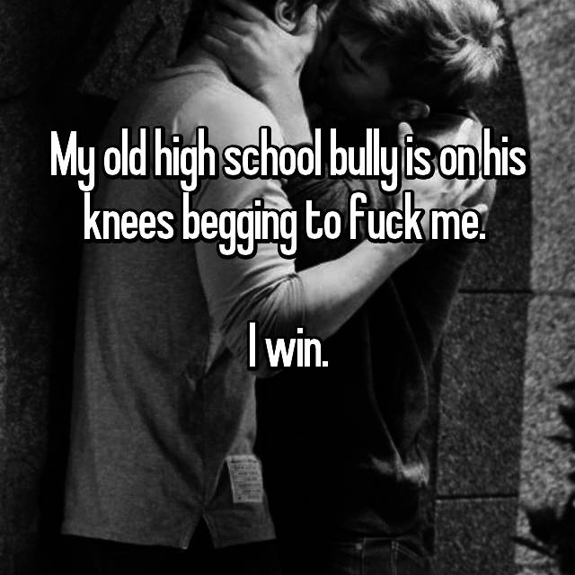 My old high school bully is on his knees begging to fuck me.   I win.