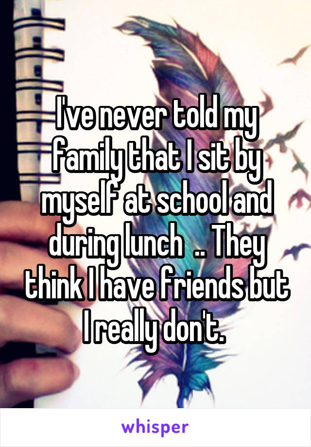 I've never told my family that I sit by myself at school and during lunch  .. They think I have friends but I really don't.