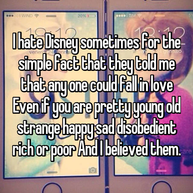 I hate Disney sometimes for the simple fact that they told me that any one could fall in love Even if you are pretty young old strange happy sad disobedient rich or poor And I believed them.