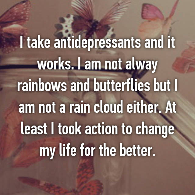 I take antidepressants and it works. I am not alway rainbows and butterflies but I am not a rain cloud either. At least I took action to change my life for the better.
