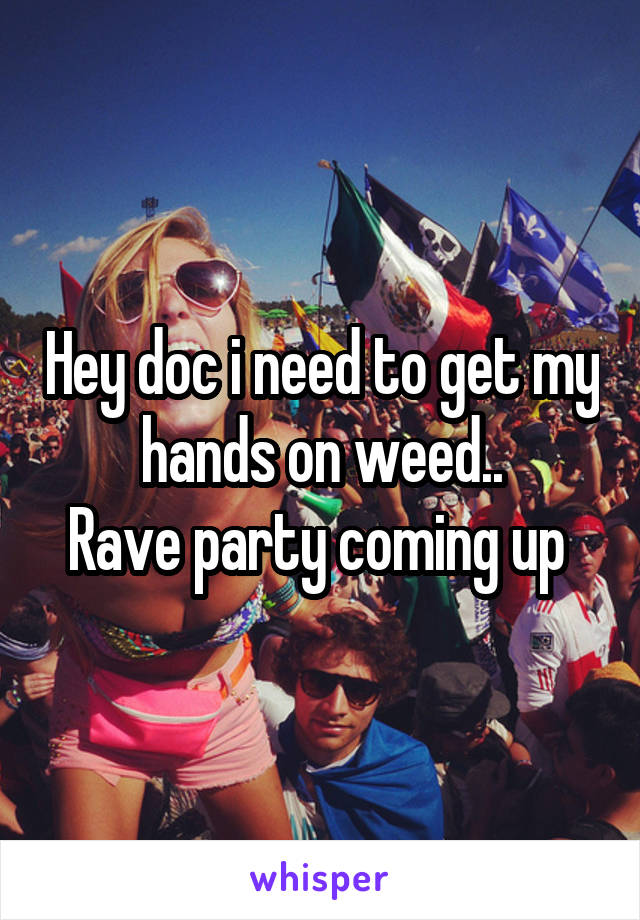 Hey doc i need to get my hands on weed.. Rave party coming up