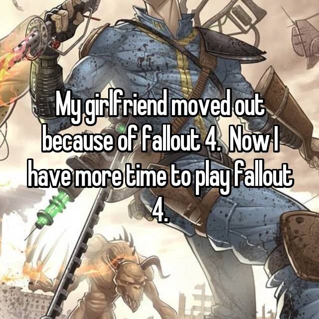 My girlfriend moved out because of fallout 4.  Now I have more time to play fallout 4.