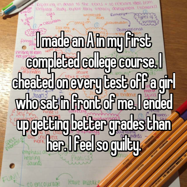 I made an A in my first completed college course. I cheated on every test off a girl who sat in front of me. I ended up getting better grades than her. I feel so guilty.