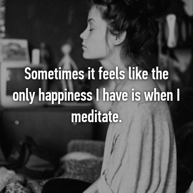 Sometimes it feels like the only happiness I have is when I meditate.