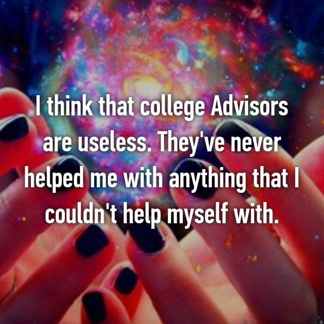 I think that college Advisors are useless. They've never helped me with anything that I couldn't help myself with.