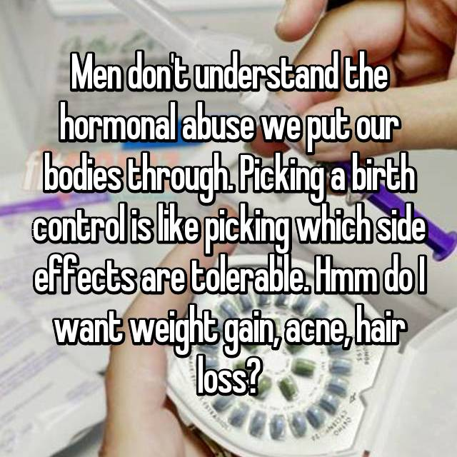 Men don't understand the hormonal abuse we put our bodies through. Picking a birth control is like picking which side effects are tolerable. Hmm do I want weight gain, acne, hair loss?