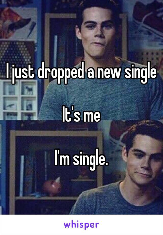 I just dropped a new single  It's me  I'm single.