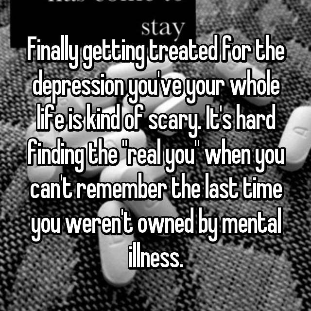 "Finally getting treated for the depression you've your whole life is kind of scary. It's hard finding the ""real you"" when you can't remember the last time you weren't owned by mental illness."