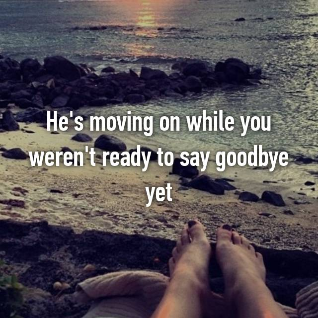 He's moving on while you weren't ready to say goodbye yet