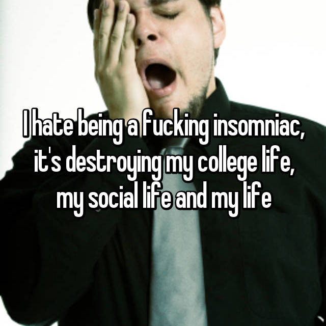 I hate being a fucking insomniac, it's destroying my college life, my social life and my life