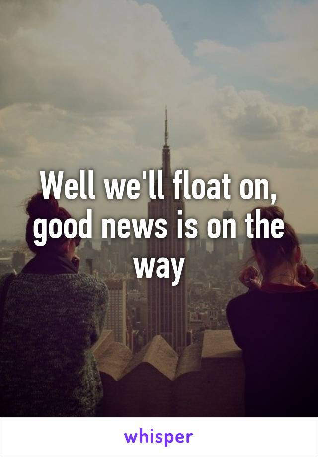 Good News Is That This Morning They >> Well We Ll Float On Good News Is On The Way