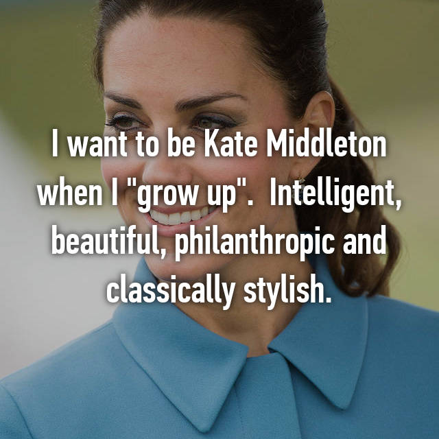 "I want to be Kate Middleton when I ""grow up"".  Intelligent, beautiful, philanthropic and classically stylish."