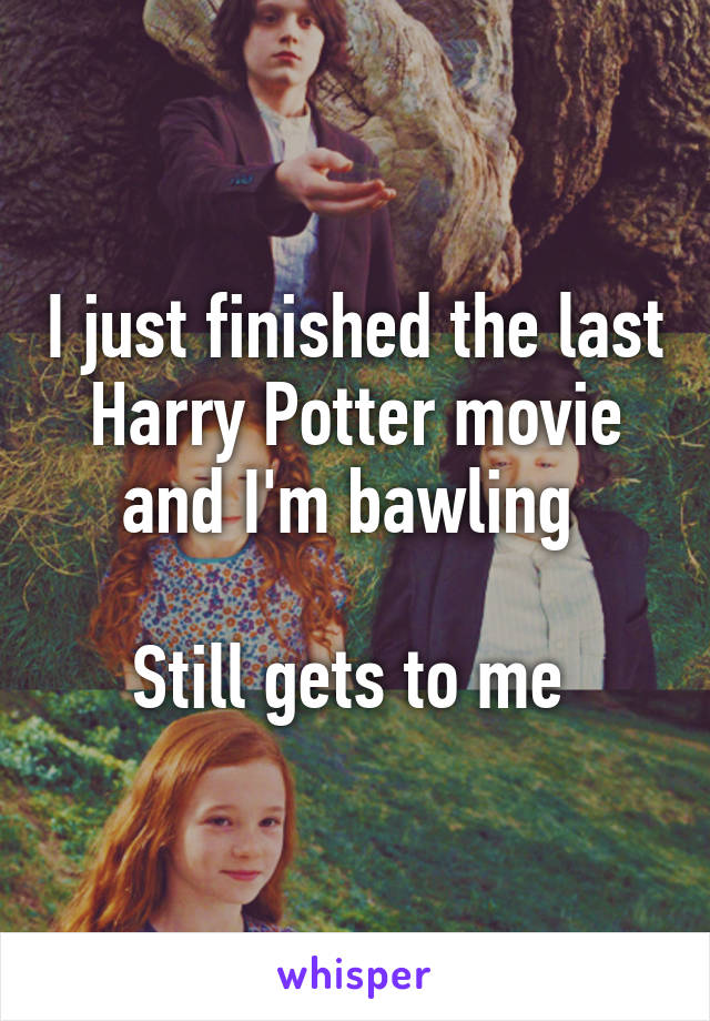 I just finished the last Harry Potter movie and I'm bawling   Still gets to me