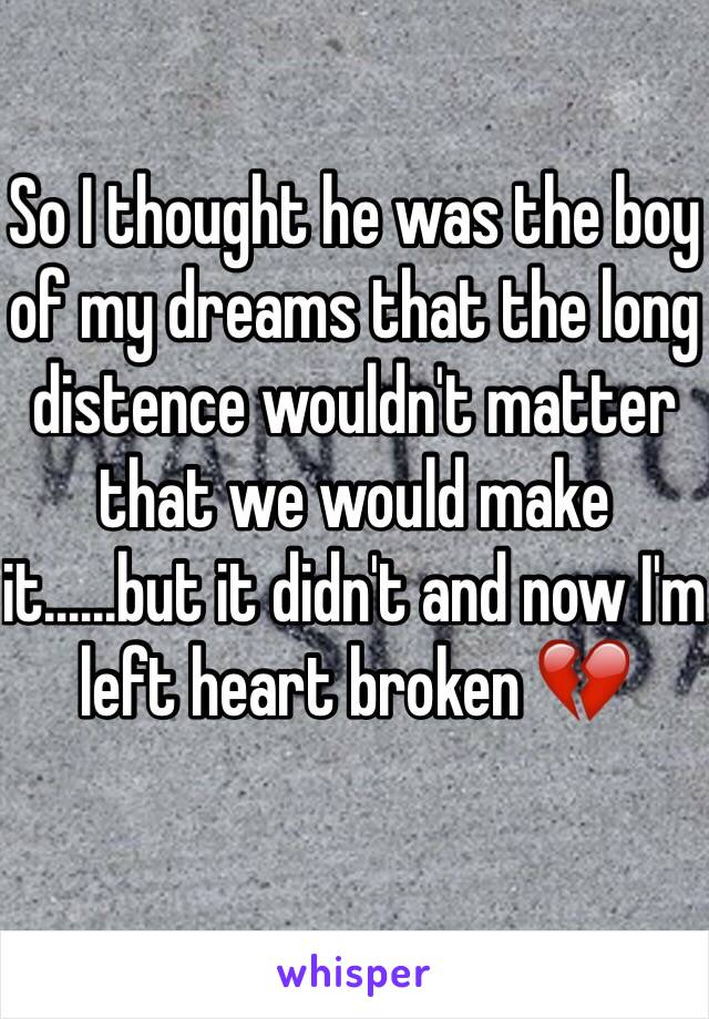 So I thought he was the boy of my dreams that the long distence wouldn't matter that we would make it......but it didn't and now I'm left heart broken 💔