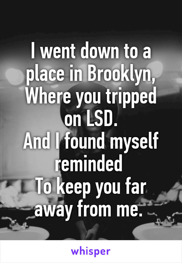 I went down to a place in Brooklyn, Where you tripped on LSD. And I found myself reminded  To keep you far away from me.