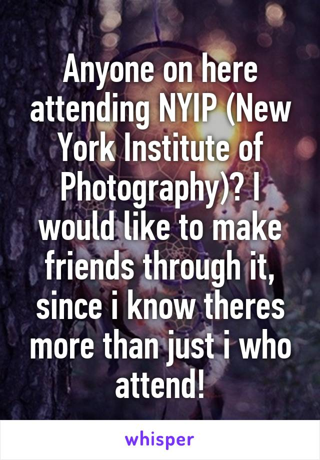 Anyone on here attending NYIP (New York Institute of Photography)? I would like to make friends through it, since i know theres more than just i who attend!