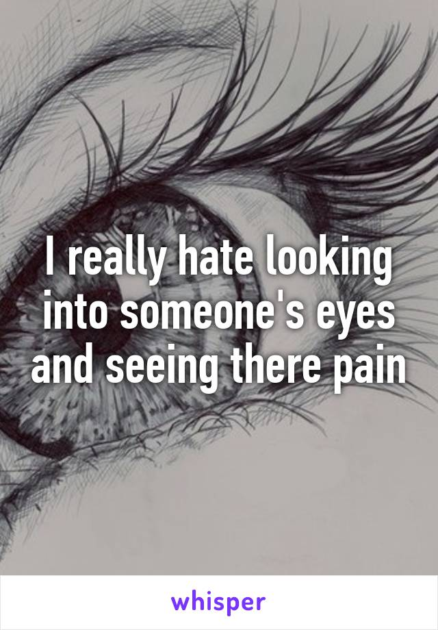 I really hate looking into someone's eyes and seeing there pain