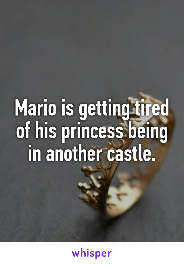 Mario is getting tired of his princess being in another castle.