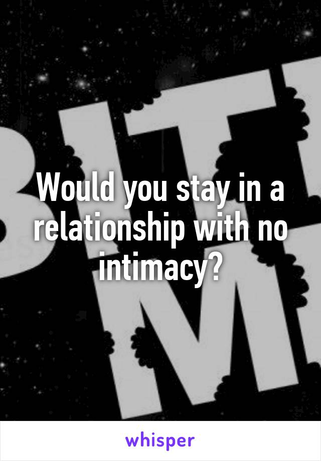 Would you stay in a relationship with no intimacy?