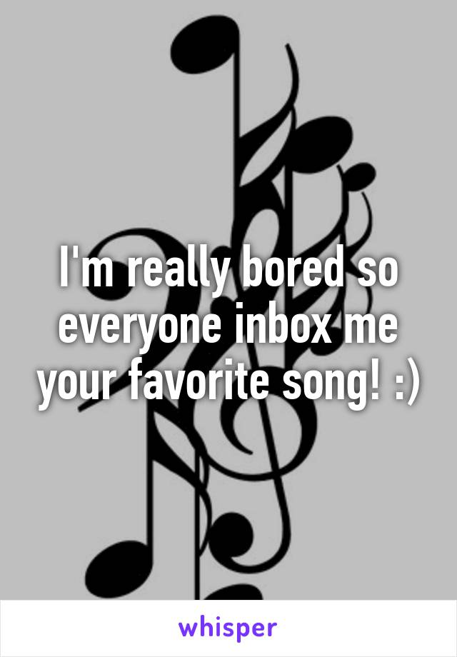 I'm really bored so everyone inbox me your favorite song! :)