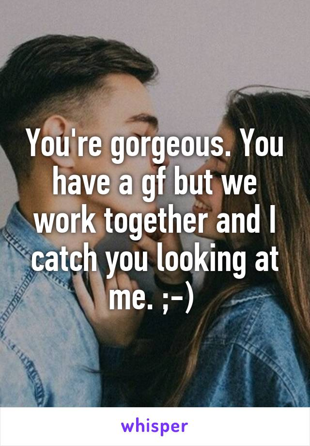 You're gorgeous. You have a gf but we work together and I catch you looking at me. ;-)