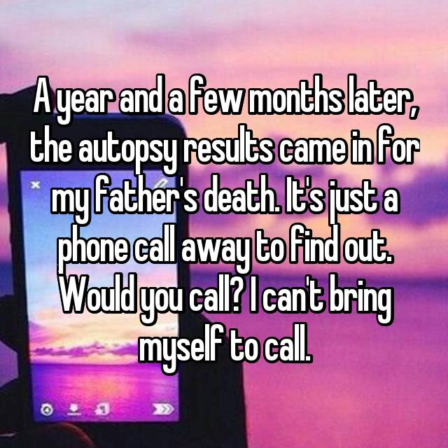 A year and a few months later, the autopsy results came in for my father's death. It's just a phone call away to find out. Would you call? I can't bring myself to call.