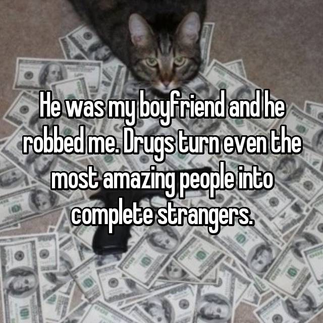 He was my boyfriend and he robbed me. Drugs turn even the most amazing people into complete strangers.