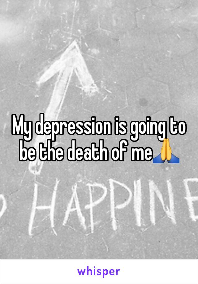 My depression is going to be the death of me🙏