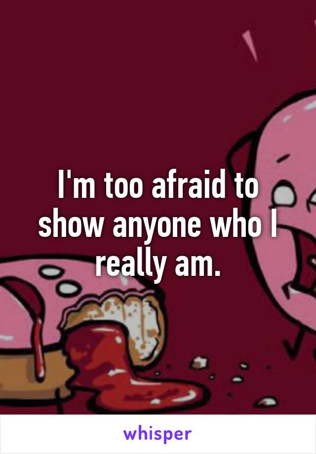 I'm too afraid to show anyone who I really am.
