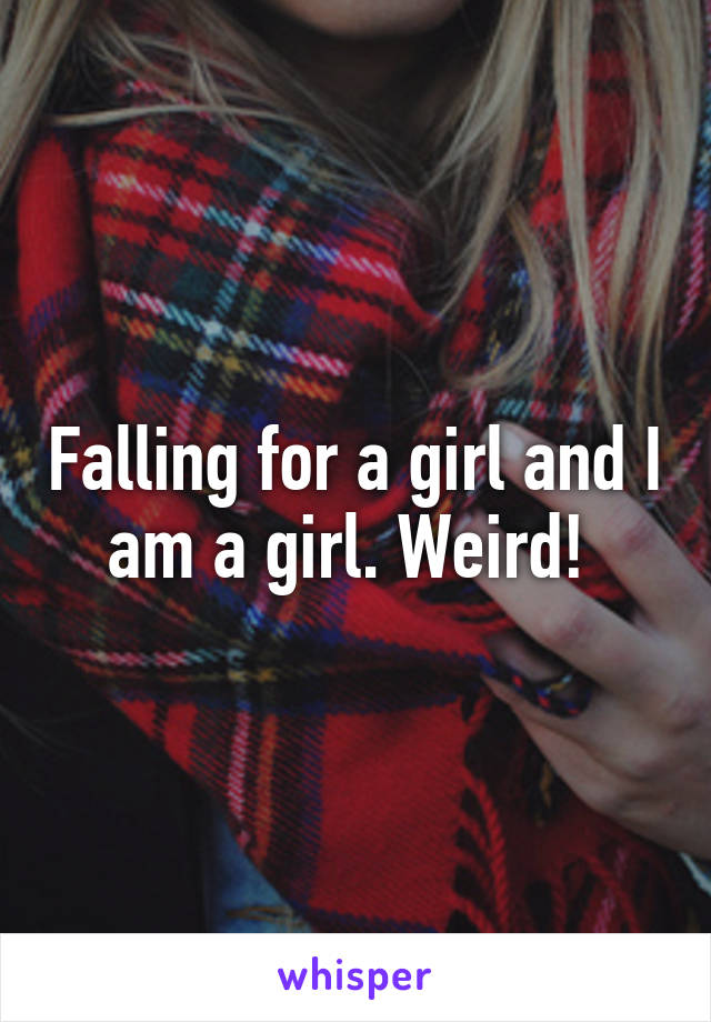 Falling for a girl and I am a girl. Weird!