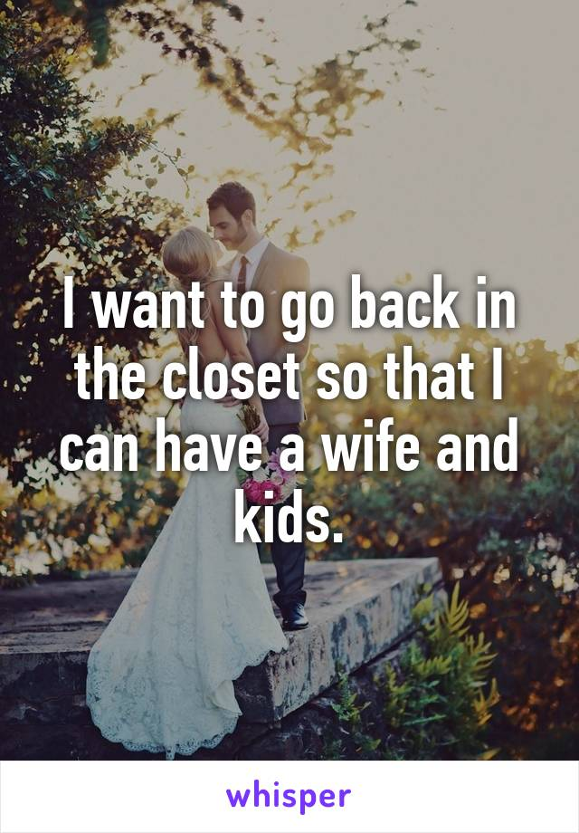 I want to go back in the closet so that I can have a wife and kids.