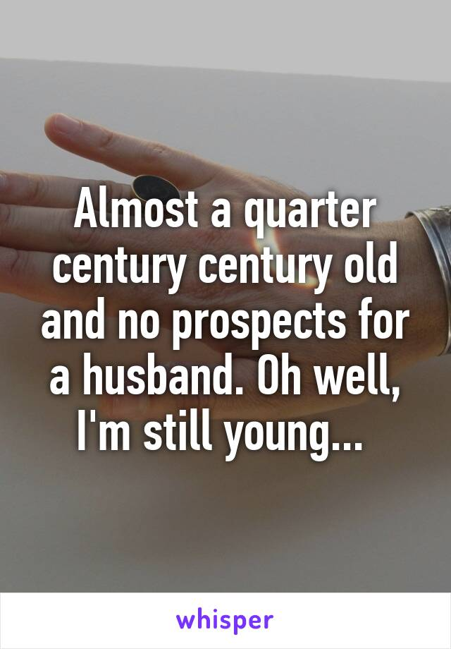 Almost a quarter century century old and no prospects for a husband. Oh well, I'm still young...