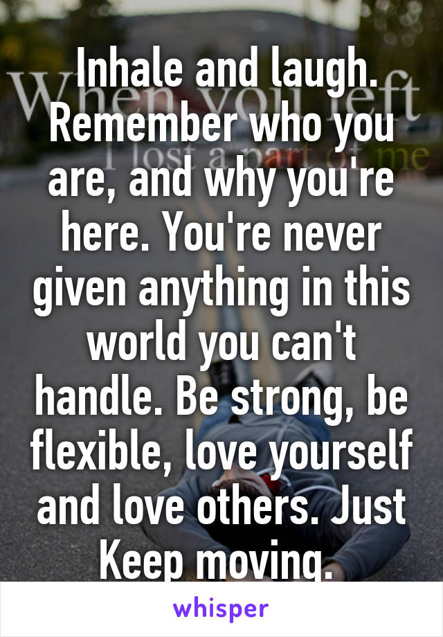Inhale and laugh. Remember who you are, and why you're here. You're never given anything in this world you can't handle. Be strong, be flexible, love yourself and love others. Just Keep moving.