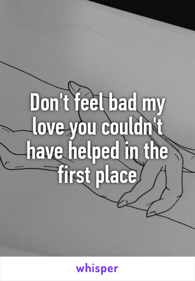 Don't feel bad my love you couldn't have helped in the first place