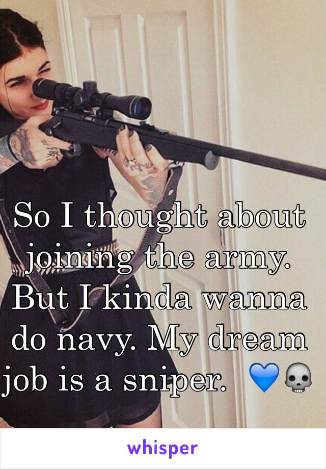 So I thought about joining the army. But I kinda wanna do navy. My dream job is a sniper.  💙💀
