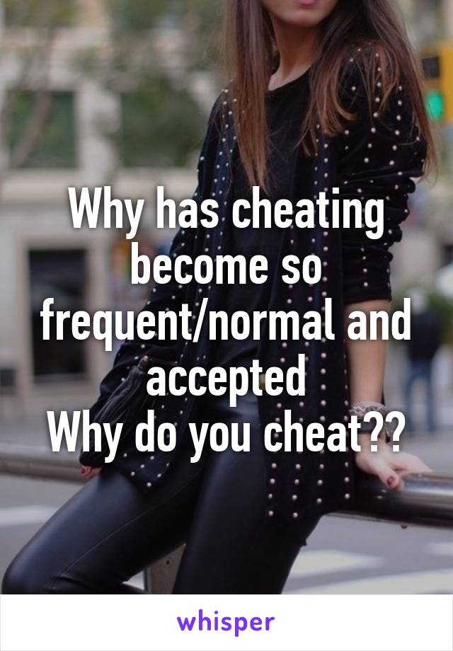 Why has cheating become so frequent/normal and accepted Why do you cheat??