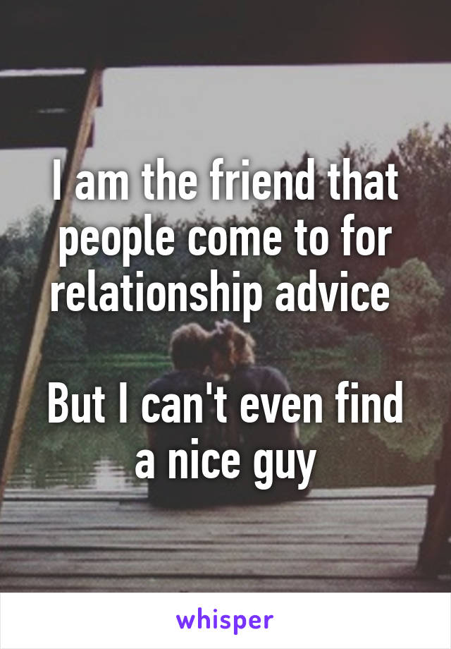 I am the friend that people come to for relationship advice   But I can't even find a nice guy