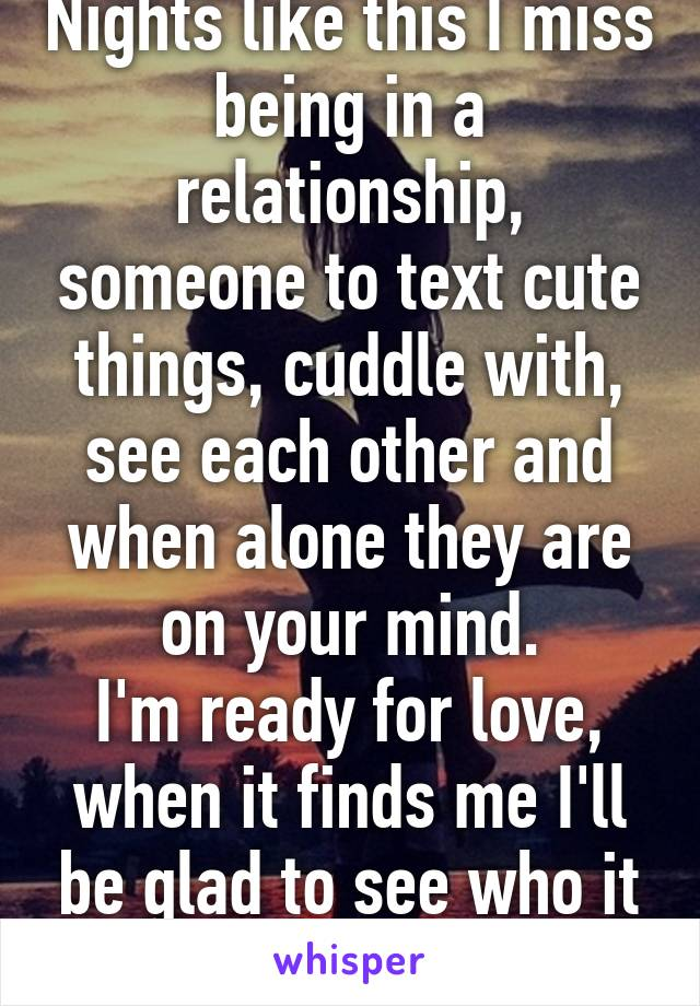 Nights like this I miss being in a relationship, someone to text cute things, cuddle with, see each other and when alone they are on your mind. I'm ready for love, when it finds me I'll be glad to see who it was this whole time!