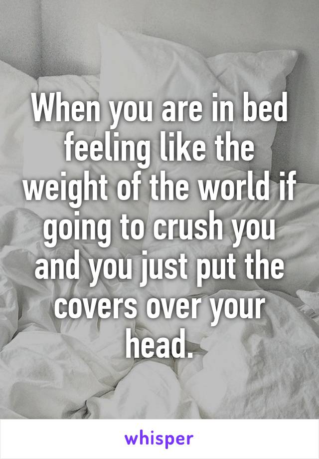 When you are in bed feeling like the weight of the world if going to crush you and you just put the covers over your head.