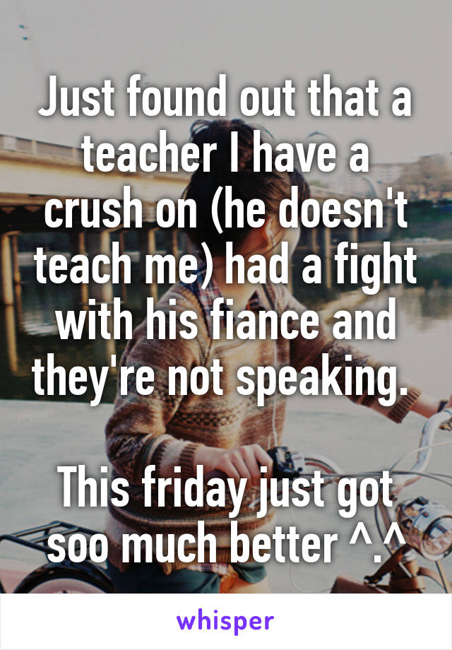 Just found out that a teacher I have a crush on (he doesn't teach me) had a fight with his fiance and they're not speaking.   This friday just got soo much better ^.^