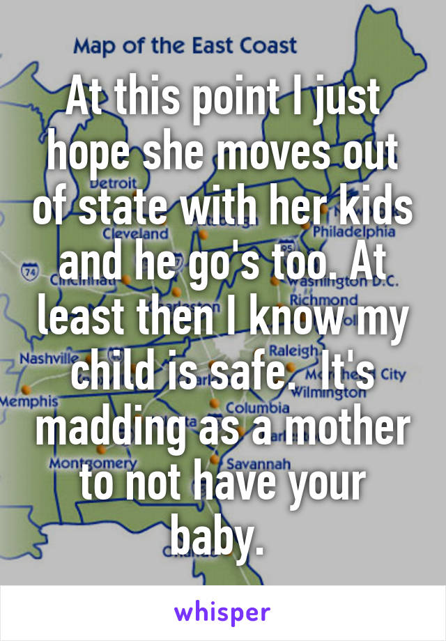 At this point I just hope she moves out of state with her kids and he go's too. At least then I know my child is safe.  It's madding as a mother to not have your baby.