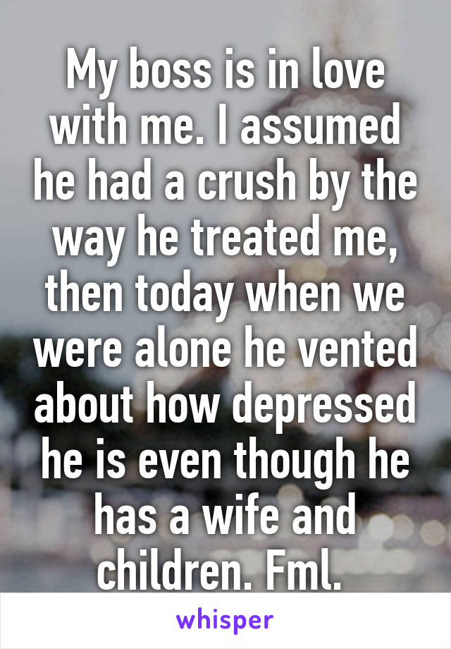 My boss is in love with me. I assumed he had a crush by the way he treated me, then today when we were alone he vented about how depressed he is even though he has a wife and children. Fml.