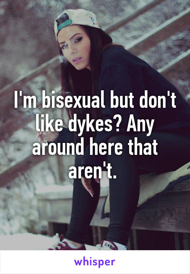 I'm bisexual but don't like dykes? Any around here that aren't.