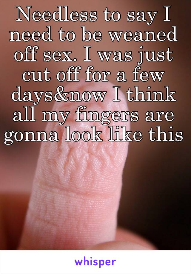 Needless to say I need to be weaned off sex. I was just cut off for a few days&now I think all my fingers are gonna look like this